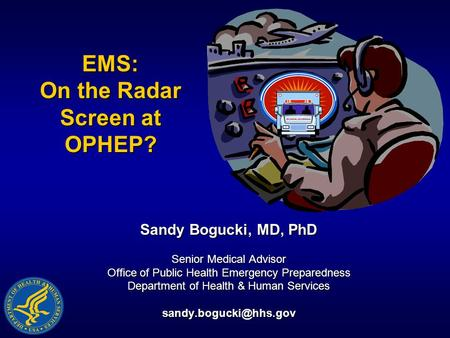 EMS: On the Radar Screen at OPHEP? Sandy Bogucki, MD, PhD Senior Medical Advisor Office of Public Health Emergency Preparedness Department of Health &