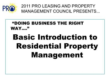 """DOING BUSINESS THE RIGHT WAY...."" Basic Introduction to Residential Property Management 2011 PRO LEASING AND PROPERTY MANAGEMENT COUNCIL PRESENTS..."