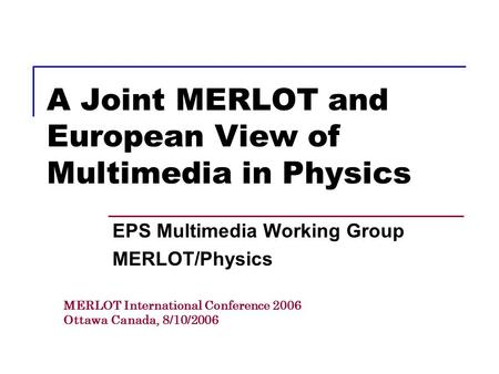 A Joint MERLOT and European View of Multimedia in Physics EPS Multimedia Working Group MERLOT/Physics MERLOT International Conference 2006 Ottawa Canada,