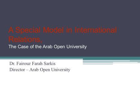 A Special Model in International Relations, The Case of the Arab Open University Dr. Fairouz Farah Sarkis Director – Arab Open University.