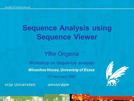 Sequence Analysis using Sequence Viewer Yfke Ongena Workshop on Sequence analysis Wivenhoe House, University of Essex 15 February 2007.