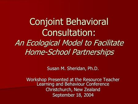 Conjoint Behavioral Consultation: An Ecological Model to Facilitate Home-School Partnerships Susan M. Sheridan, Ph.D. Workshop Presented at the Resource.