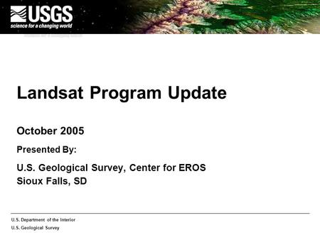 U.S. Department of the Interior U.S. Geological Survey Landsat Program Update October 2005 Presented By: U.S. Geological Survey, Center for EROS Sioux.