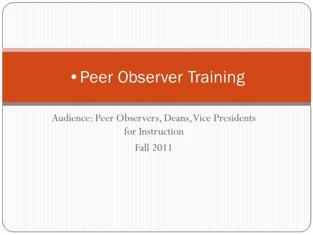 Audience: Peer Observers, Deans, Vice Presidents for Instruction Fall 2011 Peer Observer Training.