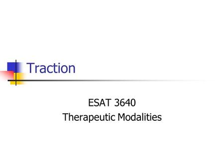 Traction ESAT 3640 Therapeutic Modalities. Traction Process of drawing or pulling apart of a body segment Mostly used on spine, but can be used on other.