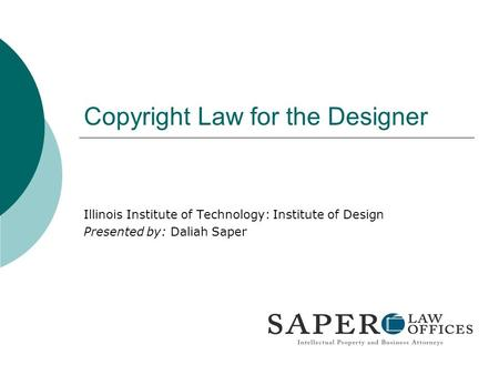 Copyright Law for the Designer Illinois Institute of Technology: Institute of Design Presented by: Daliah Saper.