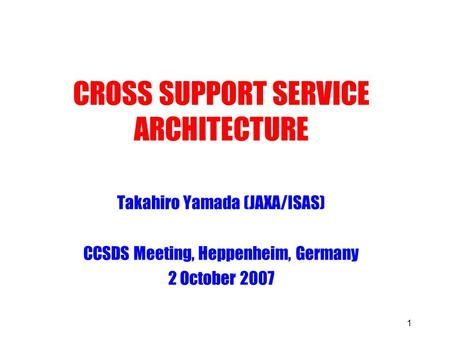 1 CROSS SUPPORT SERVICE ARCHITECTURE Takahiro Yamada (JAXA/ISAS) CCSDS Meeting, Heppenheim, Germany 2 October 2007.
