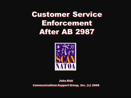 Customer Service Enforcement After AB 2987 John Risk Communications Support Group, Inc. (c) 2006 John Risk Communications Support Group, Inc. (c) 2006.