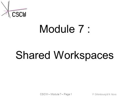 CSCW – Module 7 – Page 1 P. Dillenbourg & N. Nova Module 7 : Shared Workspaces.