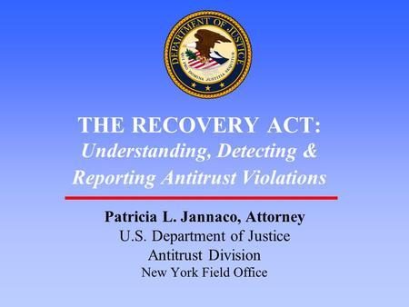 1 THE RECOVERY ACT: Understanding, Detecting & Reporting Antitrust Violations Patricia L. Jannaco, Attorney U.S. Department of Justice Antitrust Division.