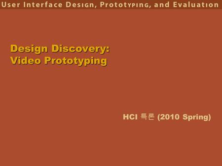 HCI 특론 (2010 Spring) Design Discovery: Video Prototyping.
