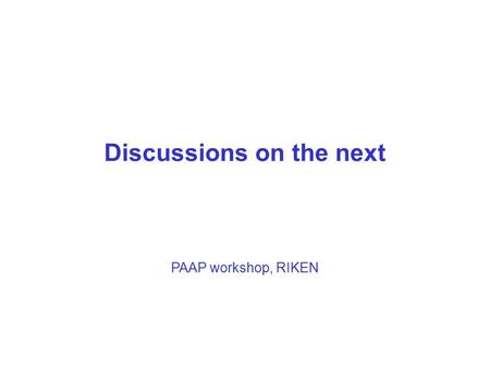 1 Discussions on the next PAAP workshop, RIKEN. 2 Collaborations toward PAAP Several potential topics : 1.Applications (Wave Propagation, Climate, Reactor.