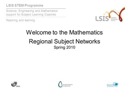 LSIS STEM Programme Science, Engineering and Mathematics support for Subject Learning Coaches Teaching and learning Welcome to the Mathematics Regional.