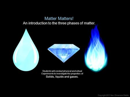 Matter Matters! An introduction to the three phases of matter. Students will conduct physical and virtual Experiments to investigate the properties of.