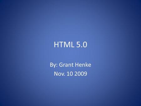 HTML 5.0 By: Grant Henke Nov. 10 2009. To Be Covered What is HTML? A Brief History of HTML HTML 5.0 – Page Structure – Other New Elements – Changed Elements.