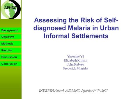 Background Objective Methods Results Discussion Assessing the Risk of Self- diagnosed Malaria in Urban Informal Settlements Yazoumé Yé Elizabeth Kimani.