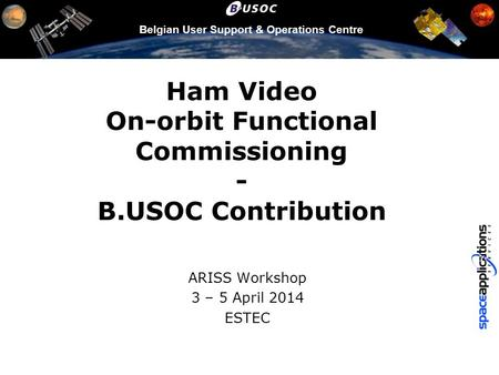 Belgian User Support & Operations Centre Ham Video On-orbit Functional Commissioning - B.USOC Contribution ARISS Workshop 3 – 5 April 2014 ESTEC.