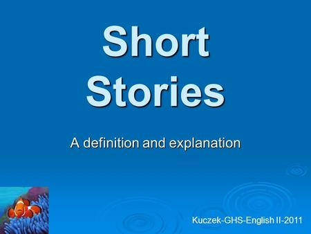 Short Stories A definition and explanation Kuczek-GHS-English II-2011.
