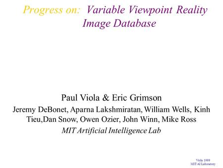Viola 1999 MIT AI Laboratory Progress on: Variable Viewpoint Reality Image Database Paul Viola & Eric Grimson Jeremy DeBonet, Aparna Lakshmiratan, William.