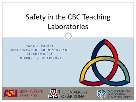 ANNE B. PADÍAS DEPARTMENT OF CHEMISTRY AND BIOCHEMISTRY UNIVERSITY OF ARIZONA Safety in the CBC Teaching Laboratories.