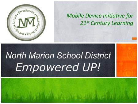 Mobile Device Initiative for 21 st Century Learning North Marion School District Empowered UP!