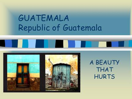GUATEMALA Republic of Guatemala A BEAUTY THAT HURTS.