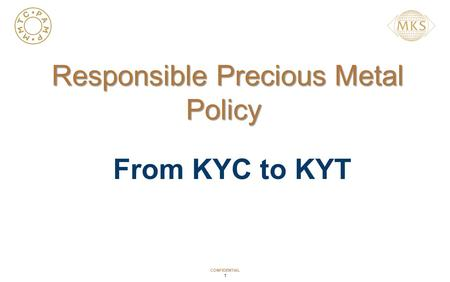 CONFIDENTIAL 1 Responsible Precious Metal Policy Responsible Precious Metal Policy From KYC to KYT.