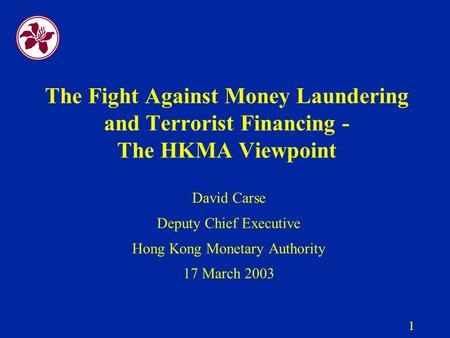1 The Fight Against Money Laundering and Terrorist Financing - The HKMA Viewpoint David Carse Deputy Chief Executive Hong Kong Monetary Authority 17 March.