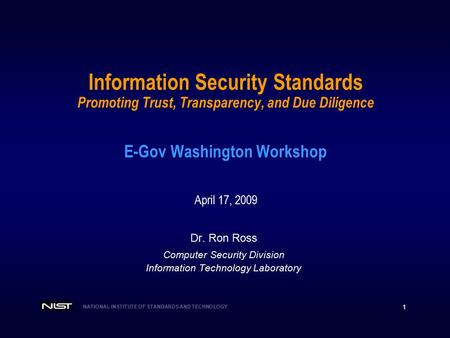 NATIONAL INSTITUTE OF STANDARDS AND TECHNOLOGY 1 Information Security Standards Promoting Trust, Transparency, and Due Diligence E-Gov Washington Workshop.
