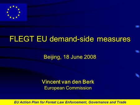 EU Action Plan for Forest Law Enforcement, Governance and Trade FLEGT EU demand-side measures Beijing, 18 June 2008 Vincent van den Berk European Commission.