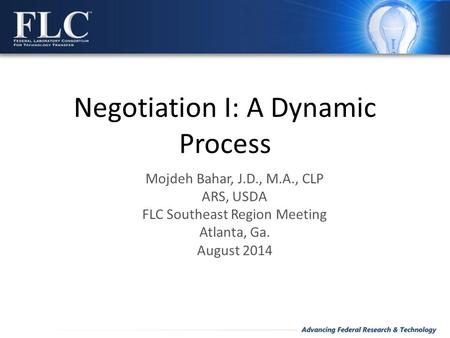 Negotiation I: A Dynamic Process Mojdeh Bahar, J.D., M.A., CLP ARS, USDA FLC Southeast Region Meeting Atlanta, Ga. August 2014.