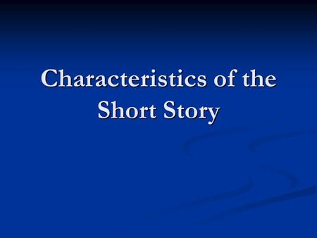 Characteristics of the Short Story. Characteristics It can be read in one sitting It can be read in one sitting It is based on the incident or character.