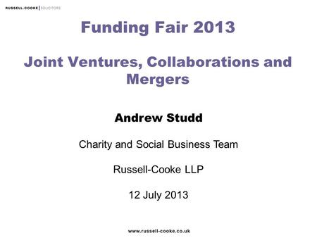 Andrew Studd Charity and Social Business Team Russell-Cooke LLP 12 July 2013 Funding Fair 2013 Joint Ventures, Collaborations and Mergers.