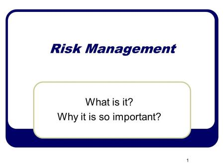 Risk Management What is it? Why it is so important? 1.