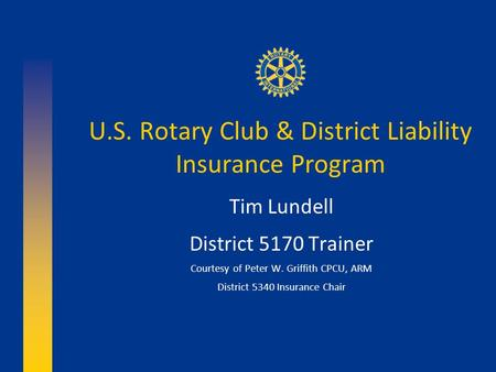 U.S. Rotary Club & District Liability Insurance Program Tim Lundell District 5170 Trainer Courtesy of Peter W. Griffith CPCU, ARM District 5340 Insurance.