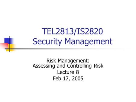 TEL2813/IS2820 Security Management Risk Management: Assessing and Controlling Risk Lecture 8 Feb 17, 2005.