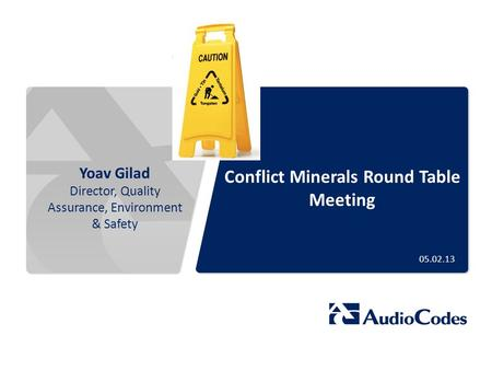 Conflict Minerals Round Table Meeting Yoav Gilad Director, Quality Assurance, Environment & Safety 05.02.13.