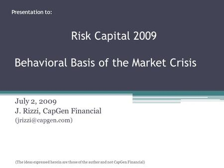 July 2, 2009 J. Rizzi, CapGen Financial Presentation to: Risk Capital 2009 Behavioral Basis of the Market Crisis (The ideas expressed.