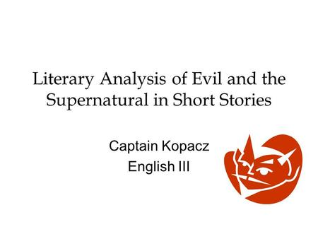 Literary Analysis of Evil and the Supernatural in Short Stories Captain Kopacz English III.