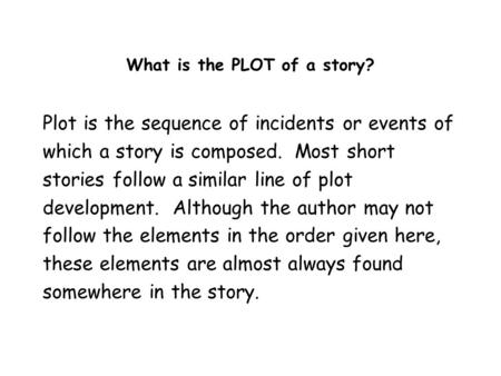 What is the PLOT of a story? Plot is the sequence of incidents or events of which a story is composed. Most short stories follow a similar line of plot.