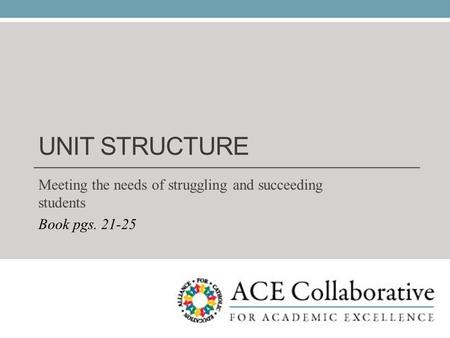 UNIT STRUCTURE Meeting the needs of struggling and succeeding students Book pgs. 21-25.