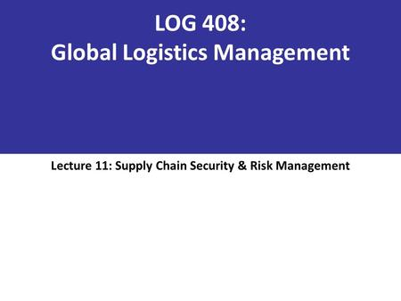 LOG 408: Global Logistics Management Lecture 11: Supply Chain Security & Risk Management.