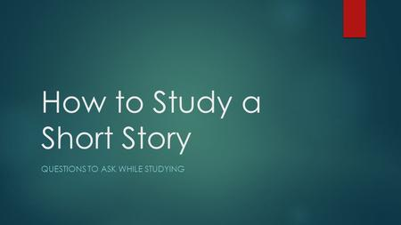 How to Study a Short Story QUESTIONS TO ASK WHILE STUDYING.