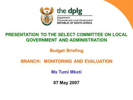 PRESENTATION TO THE SELECT COMMITTEE ON LOCAL GOVERNMENT AND ADMINISTRATION Budget Briefing BRANCH: MONITORING AND EVALUATION Ms Tumi Mketi 07 May 2007.