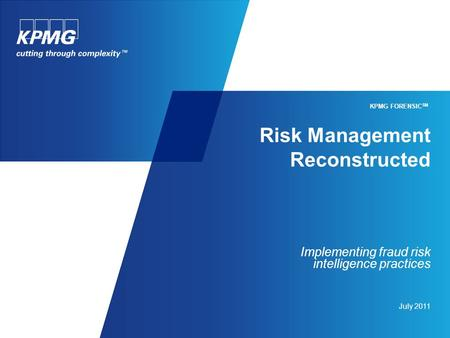 Risk Management Reconstructed Implementing fraud risk intelligence practices July 2011 KPMG FORENSIC SM.