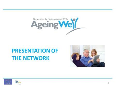 PRESENTATION OF THE NETWORK 1. AgeingWell Presentation AgeingWell Thematic Network Grant Agreement: 297298 AgeingWell Fiche Call: ICT PSP/2010 Objective:
