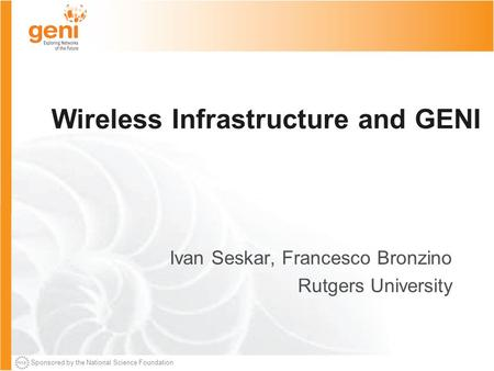 Sponsored by the National Science Foundation Wireless Infrastructure and GENI Ivan Seskar, Francesco Bronzino Rutgers University.