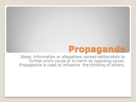 Propaganda Ideas, information or allegations spread deliberately to further one's cause or to harm an opposing cause. Propaganda is used to influence the.