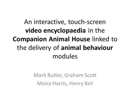 An interactive, touch-screen video encyclopaedia in the Companion Animal House linked to the delivery of animal behaviour modules Mark Rutter, Graham Scott.
