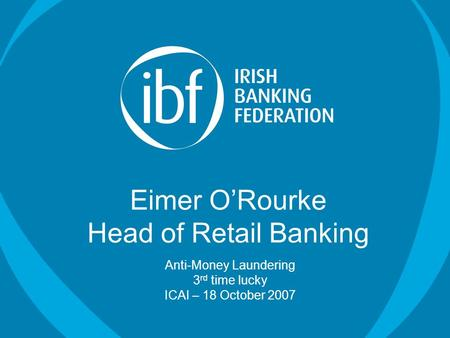 Eimer O'Rourke Head of Retail Banking Anti-Money Laundering 3 rd time lucky ICAI – 18 October 2007.